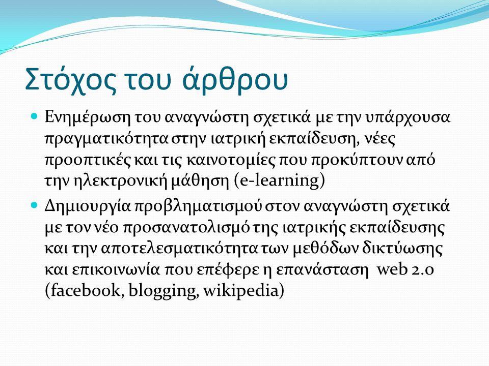 Τα κύρια ερωτήματα του άρθρου  Τι είναι το e-learning στην ιατρική εκπαίδευση και τι περιλαμβάνει  Η χρήση της τεχνολογίας διευκολύνει την πραγματοποίηση ήδη υπαρχουσών δραστηριοτήτων ή δημιουργεί νέες μεθόδους και τεχνικές  Ποιοι οι πιθανοί συνδυασμοί πομπού-δέκτη στο e-learning (f2f επικοινωνία ή εξατομικευμένη παροχή εκπαιδευτικού υλικού)  Πώς διαγράφεται ο νέος ρόλος που καλείται να διαδραματίσει ο διδάσκοντας στην ηλεκτρονική ιατρική εκπαίδευση  Ποιοι ειδικότεροι τομείς της ηλεκτρονικής ιατρικής εκπαίδευσης παρουσιάζουν ενδιαφέρον και ποιες είναι οι καινοτομίες που σχετίζονται με αυτούς