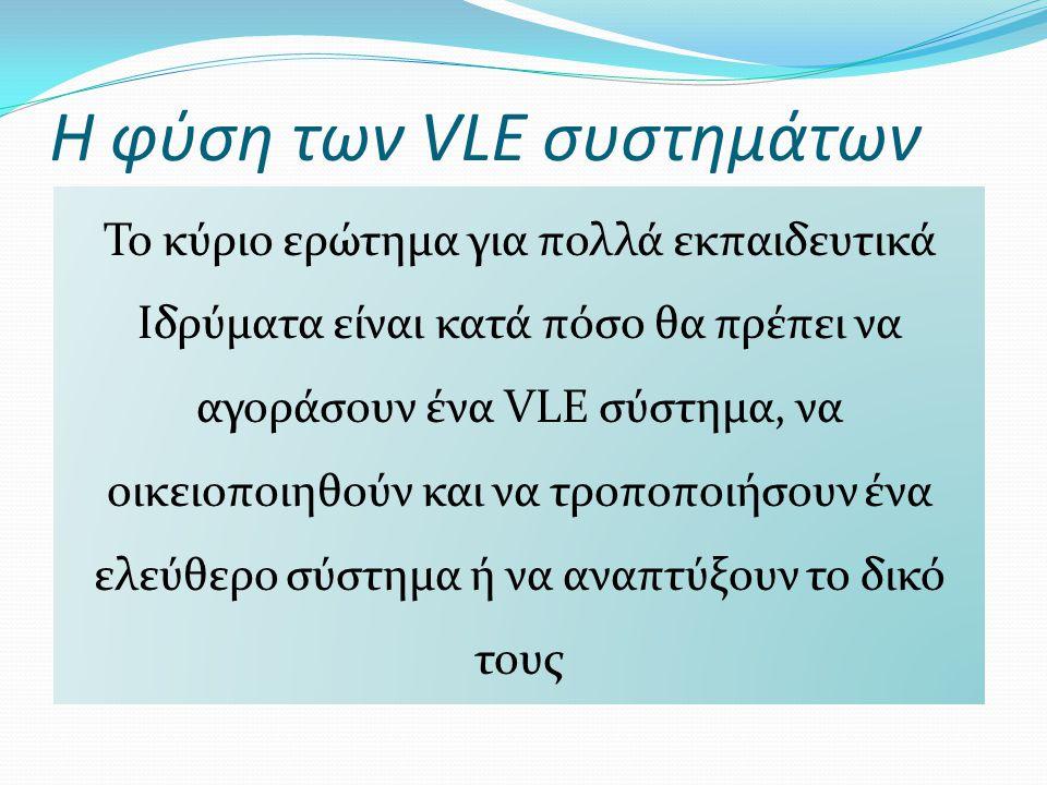 Η φύση των VLE συστημάτων Το κύριο ερώτημα για πολλά εκπαιδευτικά Ιδρύματα είναι κατά πόσο θα πρέπει να αγοράσουν ένα VLE σύστημα, να οικειοποιηθούν κ
