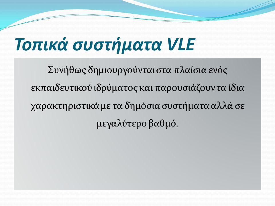Τοπικά συστήματα VLE Συνήθως δημιουργούνται στα πλαίσια ενός εκπαιδευτικού ιδρύματος και παρουσιάζουν τα ίδια χαρακτηριστικά με τα δημόσια συστήματα α