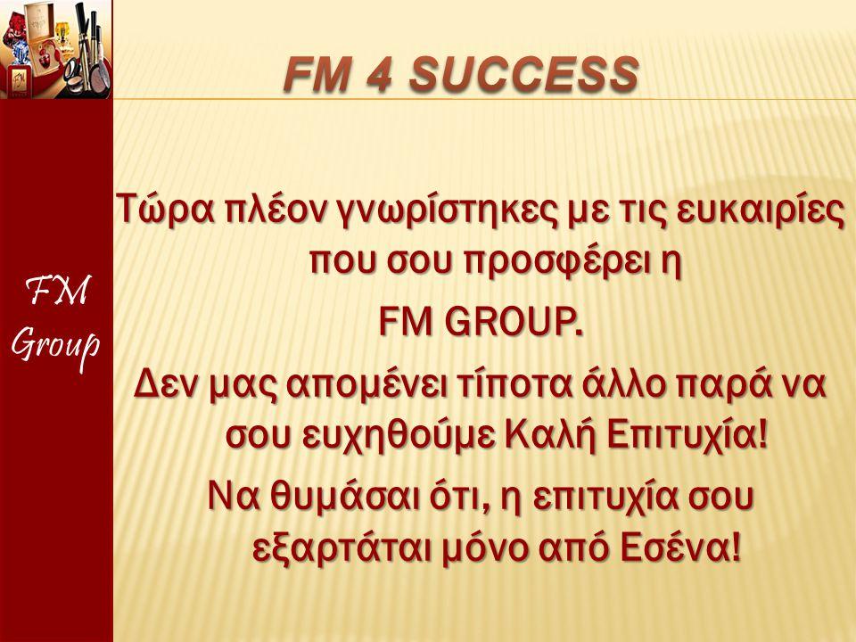 Τώρα πλέον γνωρίστηκες με τις ευκαιρίες που σου προσφέρει η FM GROUP. Δεν μας απομένει τίποτα άλλο παρά να σου ευχηθούμε Καλή Επιτυχία! Να θυμάσαι ότι