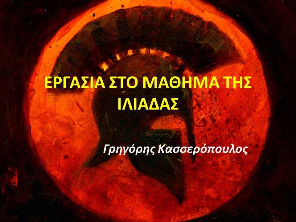 ΕΡΓΑΣΙΑ ΣΤΟ ΜΑΘΗΜΑ ΤΗΣ ΙΛΙΑΔΑΣ Γρηγόρης Κασσερόπουλος