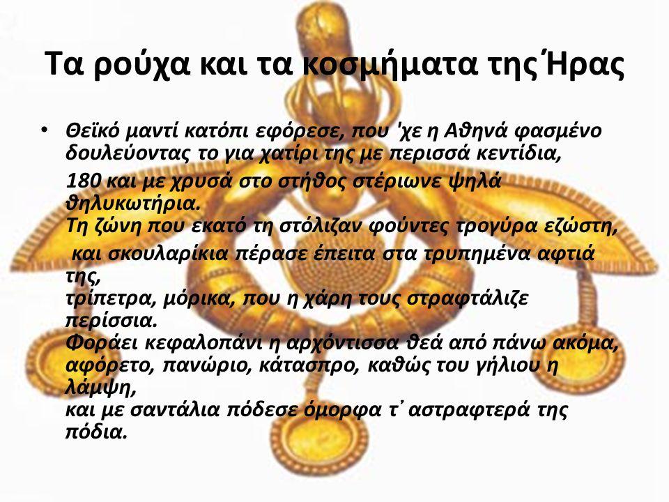 Τα ρούχα και τα κοσμήματα της Ήρας • Θεϊκό μαντί κατόπι εφόρεσε, που 'χε η Αθηνά φασμένο δουλεύοντας το για χατίρι της με περισσά κεντίδια, 180 και με
