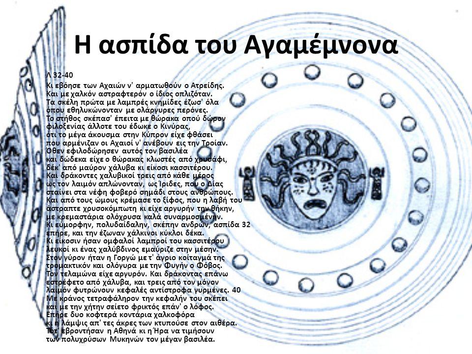 Η ασπίδα του Αγαμέμνονα Λ 32-40 • Κι εβόησε των Αχαιών ν' αρματωθούν ο Ατρείδης. Και με χαλκόν αστραφτερόν ο ίδιος οπλιζόταν. Τα σκέλη πρώτα με λαμπρέ