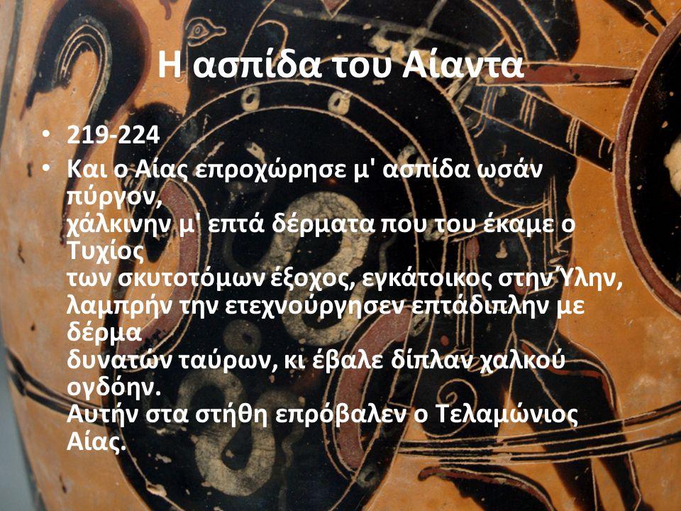 Η ασπίδα του Αίαντα • 219-224 • Και ο Αίας επροχώρησε μ' ασπίδα ωσάν πύργον, χάλκινην μ' επτά δέρματα που του έκαμε ο Τυχίος των σκυτοτόμων έξοχος, εγ
