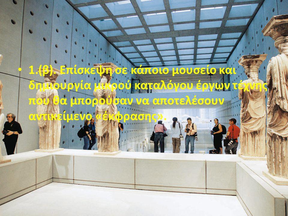 • 1.(β). Επίσκεψη σε κάποιο μουσείο και δημιουργία μικρού καταλόγου έργων τέχνης που θα μπορούσαν να αποτελέσουν αντικείμενο «έκφρασης».