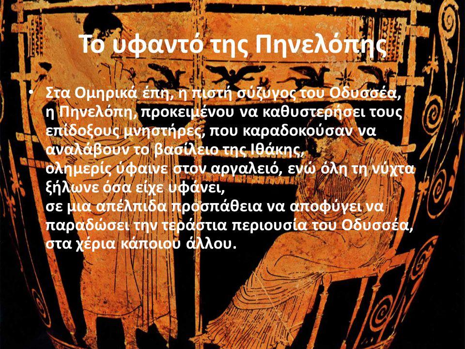 Το υφαντό της Πηνελόπης • Στα Ομηρικά έπη, η πιστή σύζυγος του Οδυσσέα, η Πηνελόπη, προκειμένου να καθυστερήσει τους επίδοξους μνηστήρες, που καραδοκο