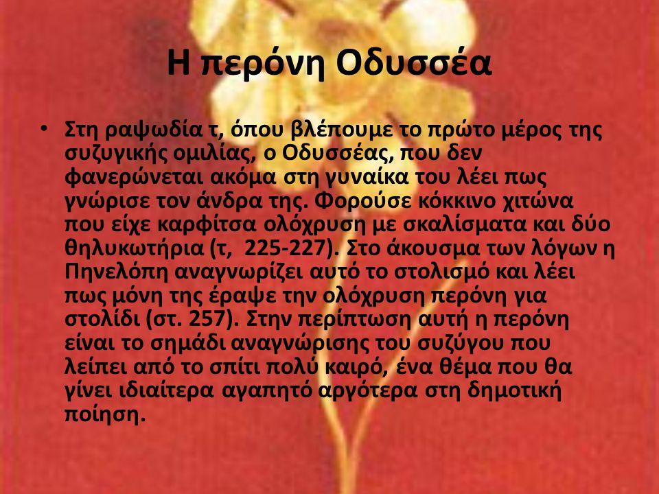 Η περόνη Οδυσσέα • Στη ραψωδία τ, όπου βλέπουμε το πρώτο μέρος της συζυγικής ομιλίας, ο Οδυσσέας, που δεν φανερώνεται ακόμα στη γυναίκα του λέει πως γ