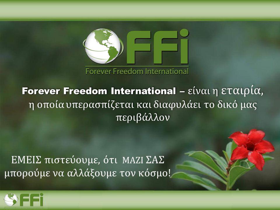 ΕΜΕΙΣ πιστεύουμε, ότι ΜΑΖΙ ΣΑΣ μπορούμε να αλλάξουμε τον κόσμο! Forever Freedom International – είναι η Forever Freedom International – είναι η εταιρί