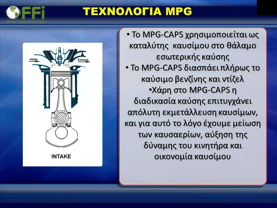 • Το MPG-CAPS χρησιμοποιείται ως καταλύτης καυσίμου στο θάλαμο εσωτερικής καύσης • Το MPG-CAPS διασπάει πλήρως το καύσιμο βενζίνης και ντίζελ • Χάρη στο MPG-CAPS η διαδικασία καύσης επιτυγχάνει απόλυτη εκμετάλλευση καυσίμων, και για αυτό το λόγο έχουμε μείωση των καυσαερίων, αύξηση της δύναμης του κινητήρα και οικονομία καυσίμου • Το MPG-CAPS χρησιμοποιείται ως καταλύτης καυσίμου στο θάλαμο εσωτερικής καύσης • Το MPG-CAPS διασπάει πλήρως το καύσιμο βενζίνης και ντίζελ • Χάρη στο MPG-CAPS η διαδικασία καύσης επιτυγχάνει απόλυτη εκμετάλλευση καυσίμων, και για αυτό το λόγο έχουμε μείωση των καυσαερίων, αύξηση της δύναμης του κινητήρα και οικονομία καυσίμου ΤΕΧΝΟΛΟΓΙΑ MPG