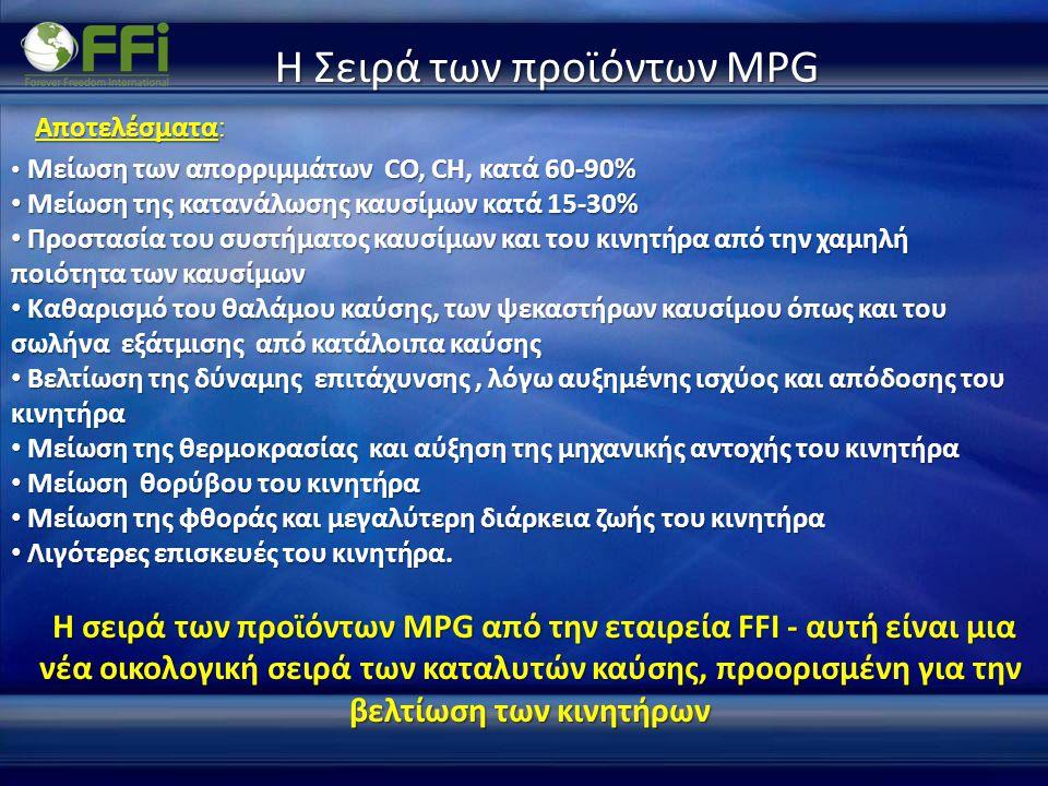 Η Σειρά των προϊόντων MPG • Μείωση των απορριμμάτων CO, CH, κατά 60-90% • Μείωση της κατανάλωσης καυσίμων κατά 15-30% • Προστασία του συστήματος καυσίμων και του κινητήρα από την χαμηλή ποιότητα των καυσίμων • Καθαρισμό του θαλάμου καύσης, των ψεκαστήρων καυσίμου όπως και του σωλήνα εξάτμισης από κατάλοιπα καύσης • Καθαρισμό του θαλάμου καύσης, των ψεκαστήρων καυσίμου όπως και του σωλήνα εξάτμισης από κατάλοιπα καύσης • Βελτίωση της δύναμης επιτάχυνσης, λόγω αυξημένης ισχύος και απόδοσης του κινητήρα • Μείωση της θερμοκρασίας και αύξηση της μηχανικής αντοχής του κινητήρα • Μείωση θορύβου του κινητήρα • Μείωση της φθοράς και μεγαλύτερη διάρκεια ζωής του κινητήρα • Λιγότερες επισκευές του κινητήρα.