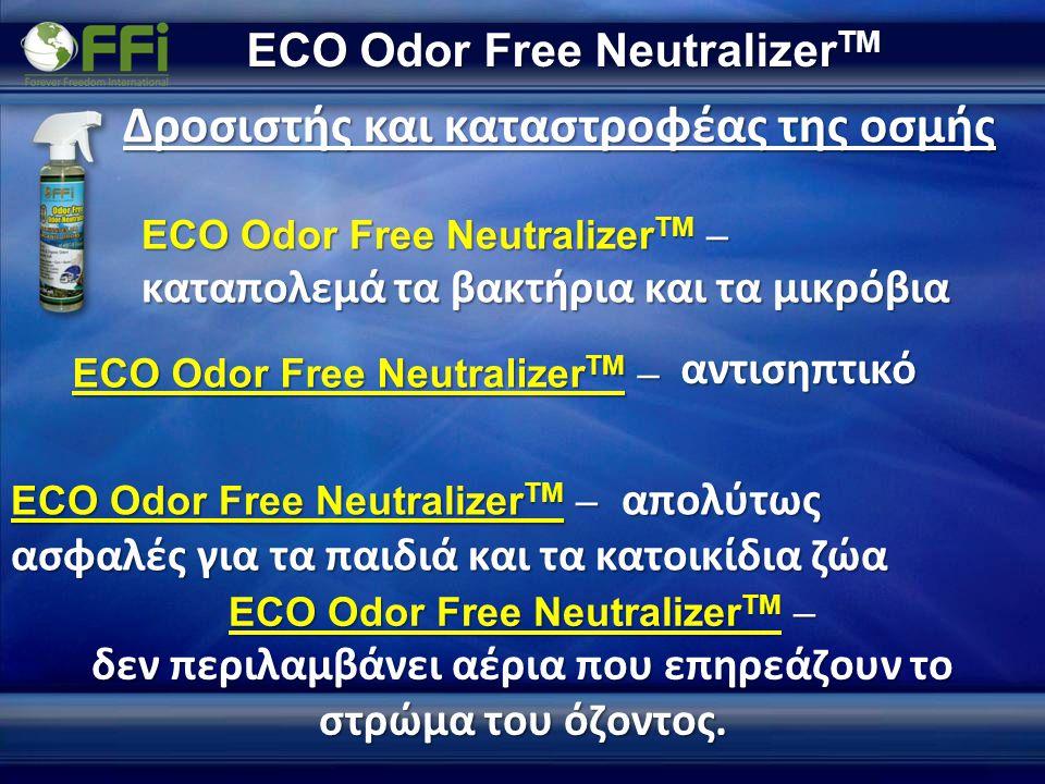 ECO Odor Free Neutralizer TM Δροσιστής και καταστροφέας της οσμής ECO Odor Free Neutralizer TM – καταπολεμά τα βακτήρια και τα μικρόβια ECO Odor Free Neutralizer TM – ECO Odor Free Neutralizer TM – απολύτως ασφαλές για τα παιδιά και τα κατοικίδια ζώα ECO Odor Free Neutralizer TM – δεν περιλαμβάνει αέρια που επηρεάζουν το στρώμα του όζοντος.