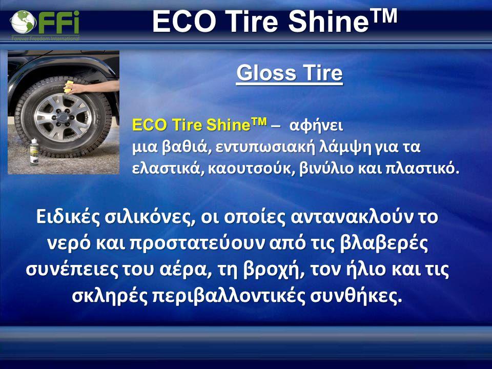 ECO Tire Shine TM ECO Tire Shine TM – αφήνει μια βαθιά, εντυπωσιακή λάμψη για τα ελαστικά, καουτσούκ, βινύλιο και πλαστικό. Gloss Tire Ειδικές σιλικόν