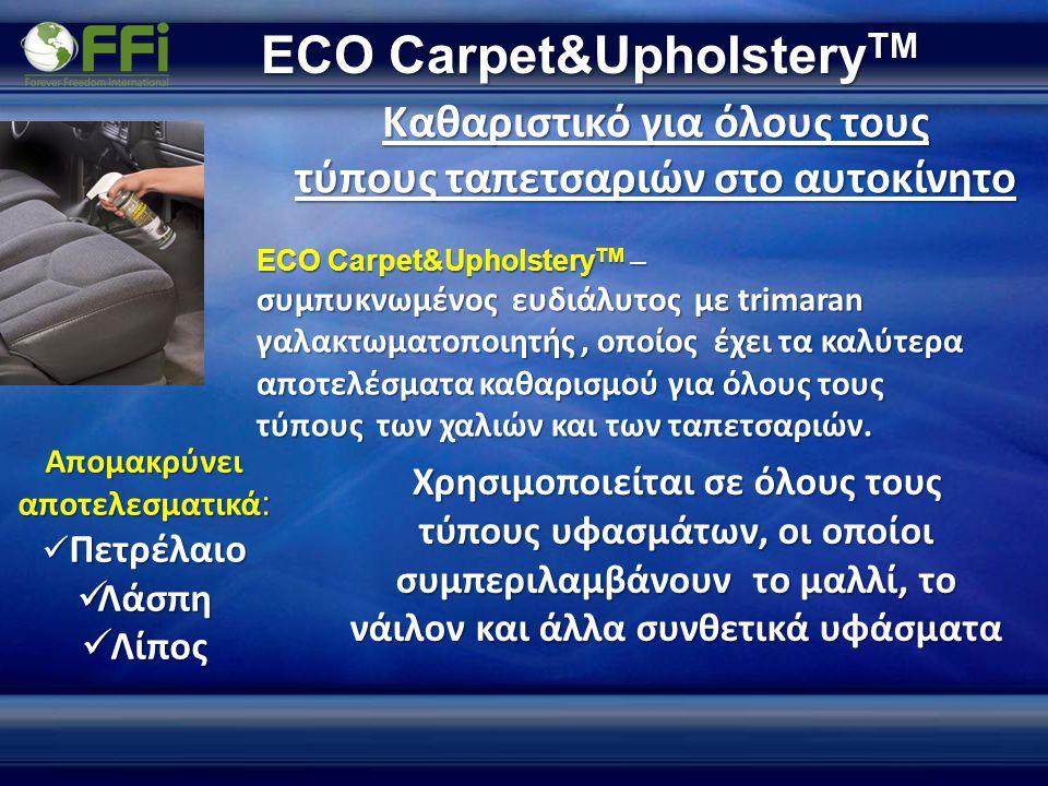 ECO Carpet&Upholstery TM ECO Carpet&Upholstery TM – συμπυκνωμένος ευδιάλυτος με trimaran γαλακτωματοποιητής, οποίος έχει τα καλύτερα αποτελέσματα καθαρισμού για όλους τους τύπους των χαλιών και των ταπετσαριών.