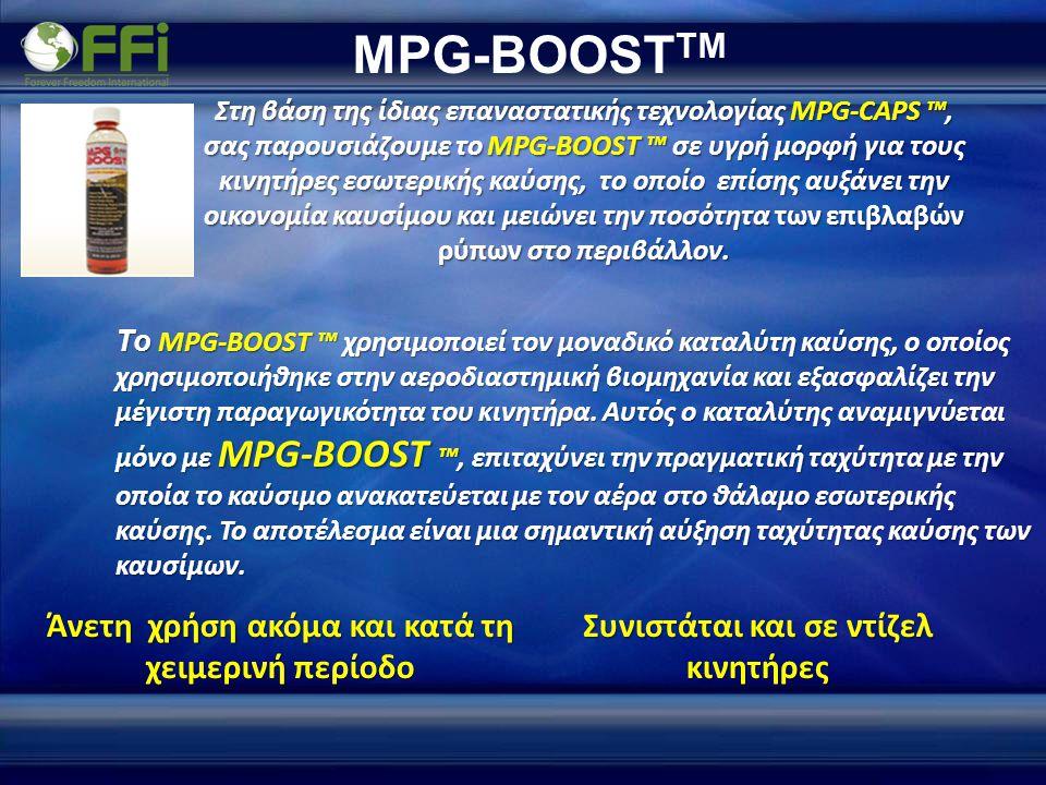 MPG-BOOST TM Συνιστάται και σε ντίζελ κινητήρες Στη βάση της ίδιας επαναστατικής τεχνολογίας MPG-CAPS ™, σας παρουσιάζουμε το MPG-BOOST ™ σε υγρή μορφή για τους κινητήρες εσωτερικής καύσης, το οποίο επίσης αυξάνει την οικονομία καυσίμου και μειώνει την ποσότητα των επιβλαβών ρύπων στο περιβάλλον.