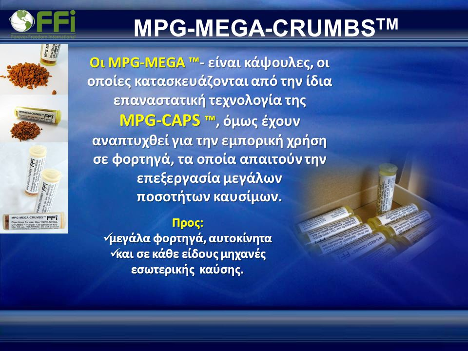 MPG-MEGA-CRUMBS TM Οι MPG-MEGA ™- είναι κάψουλες, οι οποίες κατασκευάζονται από την ίδια επαναστατική τεχνολογία της MPG-CAPS ™, όμως έχουν αναπτυχθεί για την εμπορική χρήση σε φορτηγά, τα οποία απαιτούν την επεξεργασία μεγάλων ποσοτήτων καυσίμων.