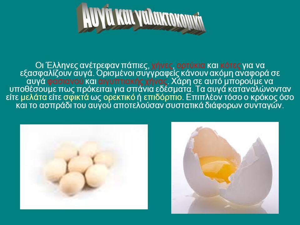 Οι Έλληνες ανέτρεφαν πάπιες, χήνες, ορτύκια και κότες για να εξασφαλίζουν αυγά. Ορισμένοι συγγραφείς κάνουν ακόμη αναφορά σε αυγά φασιανού και αιγυπτι