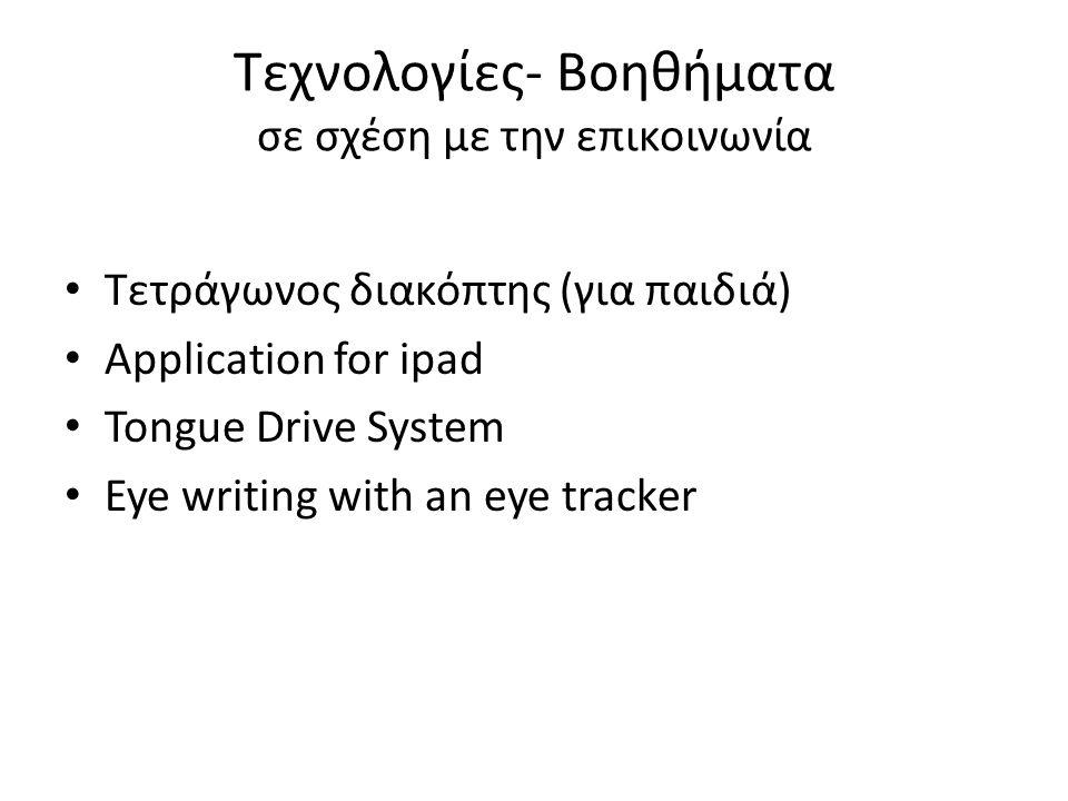 Τεχνολογίες- Βοηθήματα σε σχέση με την επικοινωνία • Τετράγωνος διακόπτης (για παιδιά) • Application for ipad • Tongue Drive System • Eye writing with an eye tracker