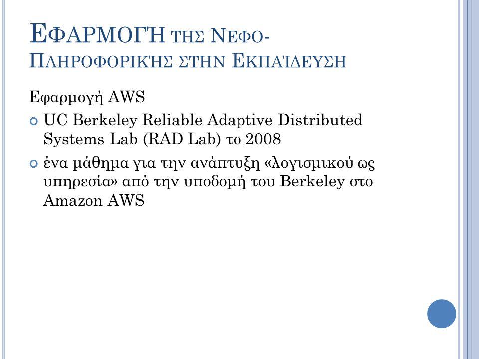 Ε ΦΑΡΜΟΓΉ ΤΗΣ Ν ΕΦΟ - Π ΛΗΡΟΦΟΡΙΚΉΣ ΣΤΗΝ Ε ΚΠΑΊΔΕΥΣΗ Εφαρμογή AWS UC Berkeley Reliable Adaptive Distributed Systems Lab (RAD Lab) το 2008 ένα μάθημα γ