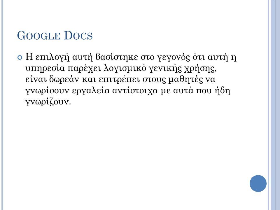 G OOGLE D OCS Η επιλογή αυτή βασίστηκε στο γεγονός ότι αυτή η υπηρεσία παρέχει λογισμικό γενικής χρήσης, είναι δωρεάν και επιτρέπει στους μαθητές να γ