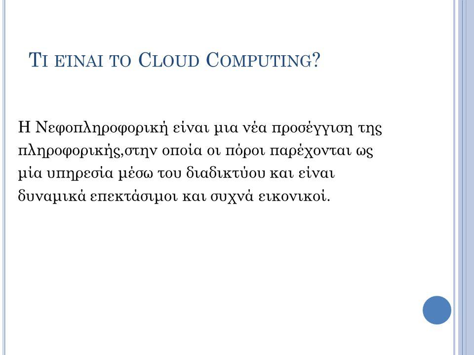 Τ Ι ΕΊΝΑΙ ΤΟ C LOUD C OMPUTING ? Η Νεφοπληροφορική είναι μια νέα προσέγγιση της πληροφορικής,στην οποία οι πόροι παρέχονται ως μία υπηρεσία μέσω του δ