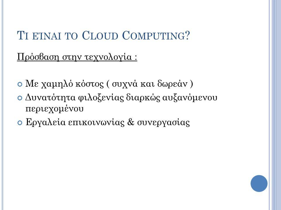 Ο ΡΙΣΜΟΊ ΤΟΥ C LOUD C OMPUTING (W EISS 2007) εφαρμογές που παρέχονται μέσω του παγκόσμιου ιστού (web-based applications) πρόσβαση σε υπολογιστικούς πόρους αντίστοιχα με την παραδοσιακή χρήση πόρων (utility computing) περιγραφή της χρήσης κατανεμημένων ή μαζικά παράλληλων υπολογιστών