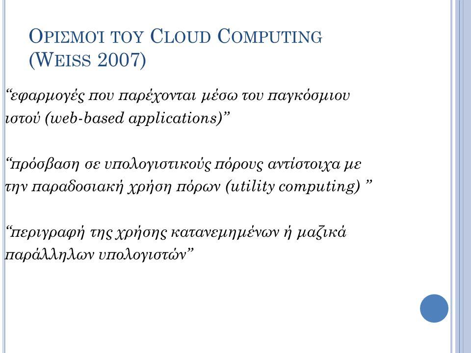 """Ο ΡΙΣΜΟΊ ΤΟΥ C LOUD C OMPUTING (W EISS 2007) """"εφαρμογές που παρέχονται μέσω του παγκόσμιου ιστού (web-based applications)"""" """"πρόσβαση σε υπολογιστικούς"""