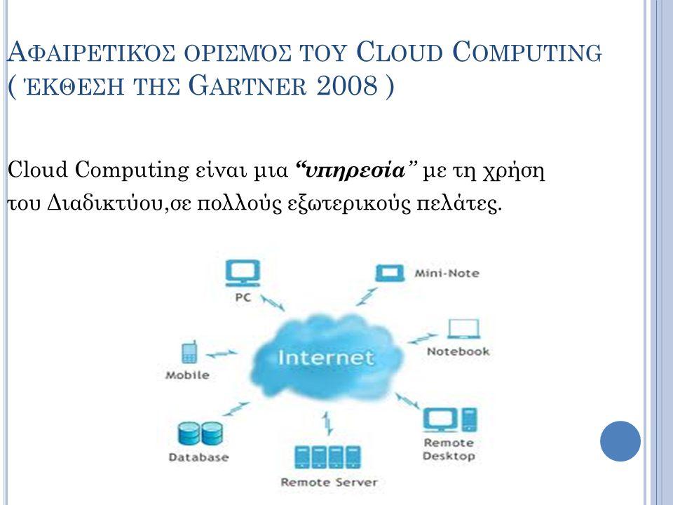 """Α ΦΑΙΡΕΤΙΚΌΣ OΡΙΣΜΌΣ ΤΟΥ C LOUD C OMPUTING ( ΈΚΘΕΣΗ ΤΗΣ G ARTNER 2008 ) Cloud Computing είναι μια """"υπηρεσία """" με τη χρήση του Διαδικτύου,σε πολλούς εξ"""
