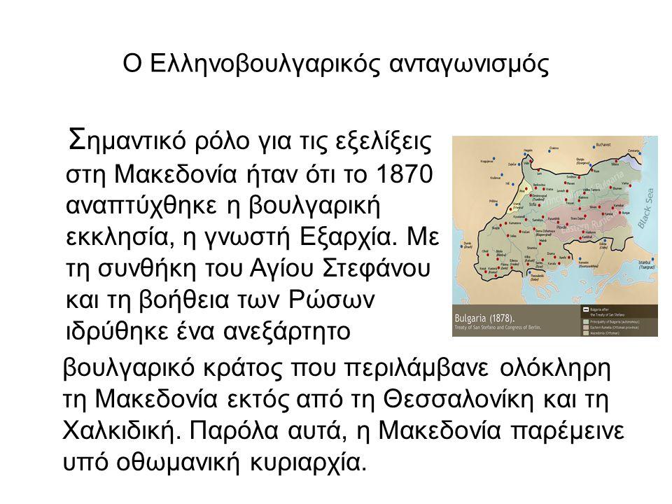 Ο Ελληνοβουλγαρικός ανταγωνισμός Σ ημαντικό ρόλο για τις εξελίξεις στη Μακεδονία ήταν ότι το 1870 αναπτύχθηκε η βουλγαρική εκκλησία, η γνωστή Εξαρχία.