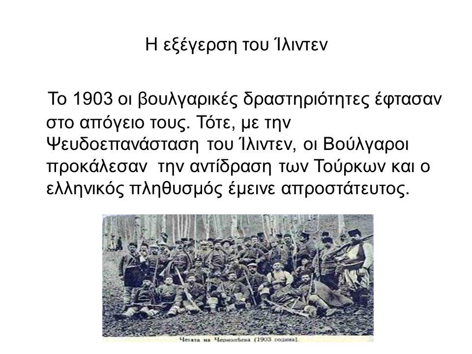 Η εξέγερση του Ίλιντεν Το 1903 οι βουλγαρικές δραστηριότητες έφτασαν στο απόγειο τους. Τότε, με την Ψευδοεπανάσταση του Ίλιντεν, οι Βούλγαροι προκάλεσ