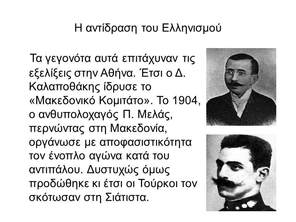 Η αντίδραση του Ελληνισμού Τα γεγονότα αυτά επιτάχυναν τις εξελίξεις στην Αθήνα. Έτσι ο Δ. Καλαποθάκης ίδρυσε το «Μακεδονικό Κομιτάτο». Το 1904, ο ανθ