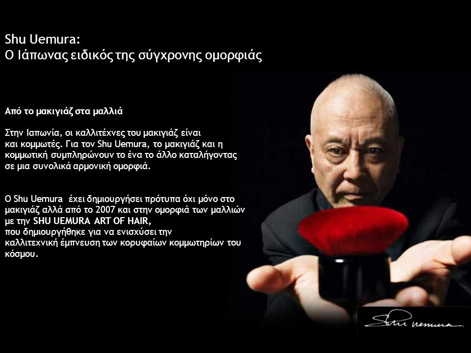 Shu Uemura: Ο Ιάπωνας ειδικός της σύγχρονης ομορφιάς Από το μακιγιάζ στα μαλλιά Στην Ιαπωνία, οι καλλιτέχνες του μακιγιάζ είναι και κομμωτές. Για τον