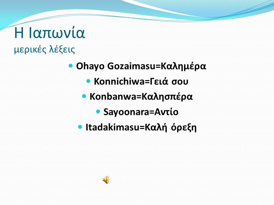 Η Ιαπωνία μερικές λέξεις  Οhayo Gozaimasu=Καλημέρα  Konnichiwa=Γειά σου  Κonbanwa=Καλησπέρα  Sayoonara=Αντίο  Itadakimasu=Καλή όρεξη