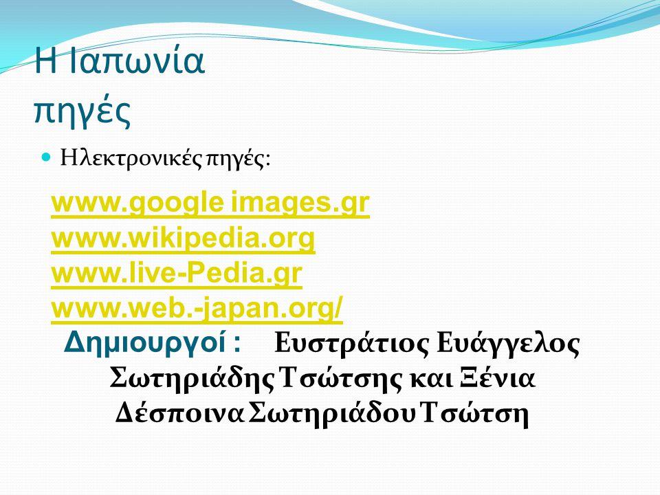Η Ιαπωνία πηγές  Ηλεκτρονικές πηγές: www.google images.gr www.wikipedia.org www.live-Pedia.gr www.web.-japan.org/ Δημιουργοί : Ευστράτιος Ευάγγελος Σ