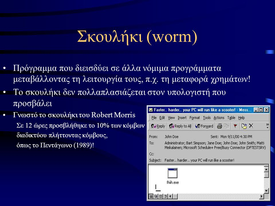Σκουλήκι (worm) •Πρόγραμμα που διεισδύει σε άλλα νόμιμα προγράμματα μεταβάλλοντας τη λειτουργία τους, π.χ.