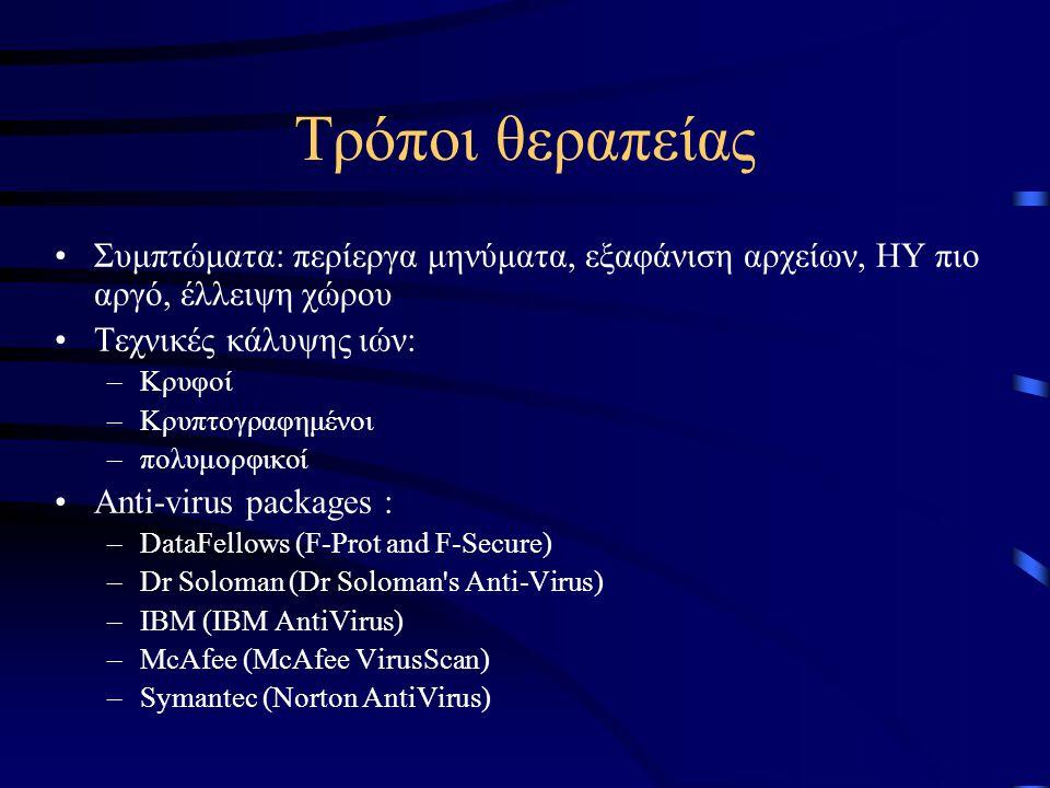 Τρόποι θεραπείας •Συμπτώματα: περίεργα μηνύματα, εξαφάνιση αρχείων, ΗΥ πιο αργό, έλλειψη χώρου •Τεχνικές κάλυψης ιών: –Κρυφοί –Κρυπτογραφημένοι –πολυμορφικοί •Αnti-virus packages : –DataFellows (F-Prot and F-Secure) –Dr Soloman (Dr Soloman s Anti-Virus) –IBM (IBM AntiVirus) –McAfee (McAfee VirusScan) –Symantec (Norton AntiVirus)