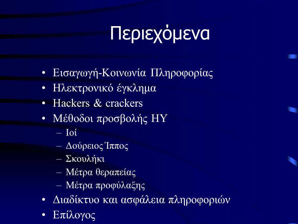 •Εισαγωγή-Κοινωνία Πληροφορίας •Ηλεκτρονικό έγκλημα •Hackers & crackers •Μέθοδοι προσβολής ΗΥ –Ιοί –Δούρειος Ίππος –Σκουλήκι –Μέτρα θεραπείας –Μέτρα προφύλαξης •Διαδίκτυο και ασφάλεια πληροφοριών •Επίλογος Περιεχόμενα