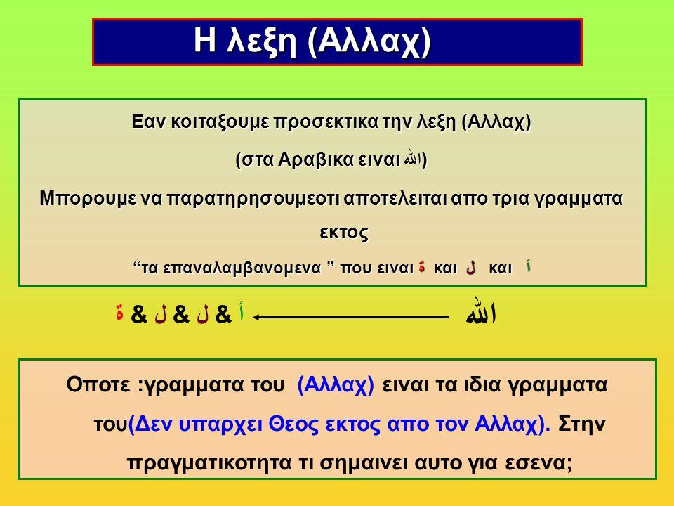 Η λεξη (Aλλαχ) Η λεξη (Aλλαχ) Εαν κοιταξουμε προσεκτικα την λεξη (Αλλαχ) (στα Αραβικα ειναι (الله Μπορουμε να παρατηρησουμεοτι αποτελειται απο τρια γραμματα εκτος τα επαναλαμβανομενα που ειναι ةκαι ل και أ τα επαναλαμβανομενα που ειναι ة και ل και أ Οποτε :γραμματα του (Aλλαχ) ειναι τα ιδια γραμματα του(Δεν υπαρχει Θεος εκτος απο τον Αλλαχ).