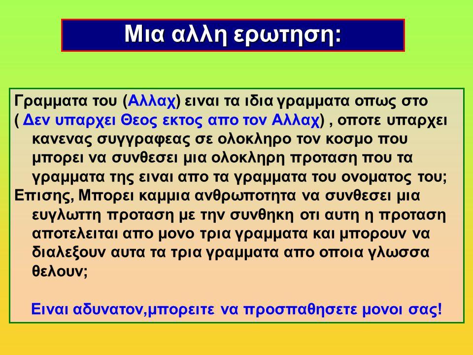 Μια αλλη ερωτηση: Γραμματα του (Αλλαχ) ειναι τα ιδια γραμματα οπως στο ( Δεν υπαρχει Θεος εκτος απο τον Αλλαχ), οποτε υπαρχει κανενας συγγραφεας σε ολοκληρο τον κοσμο που μπορει να συνθεσει μια ολοκληρη προταση που τα γραμματα της ειναι απο τα γραμματα του ονοματος του; Eπισης, Μπορει καμμια ανθρωποτητα να συνθεσει μια ευγλωττη προταση με την συνθηκη οτι αυτη η προταση αποτελειται απο μονο τρια γραμματα και μπορουν να διαλεξουν αυτα τα τρια γραμματα απο οποια γλωσσα θελουν; Ειναι αδυνατον,μπορειτε να προσπαθησετε μονοι σας!
