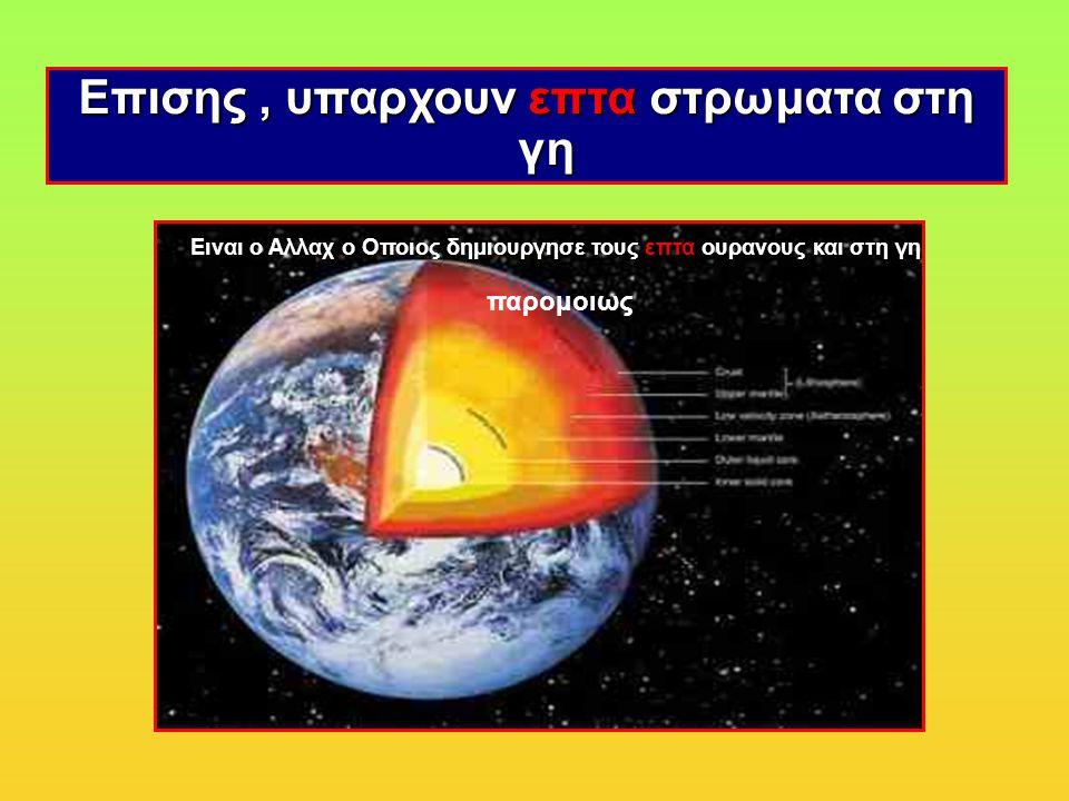 Επισης, υπαρχουν επτα στρωματα στη γη Ειναι ο Αλλαχ ο Οποιος δημιουργησε τους επτα ουρανους και στη γη παρομοιως