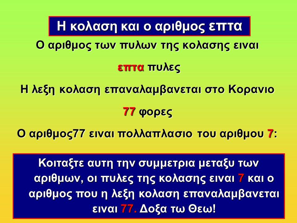 Ο αριθμος των πυλων της κολασης ειναι επτα πυλες Η λεξη κολαση επαναλαμβανεται στο Κορανιο 77 φορες Ο αριθμος77 ειναι πολλαπλασιο του αριθμου 7: 7 × 11 = 77 Η κολαση και ο αριθμος επτα Κοιταξτε αυτη την συμμετρια μεταξυ των αριθμων, οι πυλες της κολασης ειναι 7 και ο αριθμος που η λεξη κολαση επαναλαμβανεται ειναι 77.