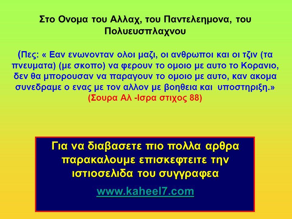 Για να διαβασετε πιο πολλα αρθρα παρακαλουμε επισκεφτειτε την ιστιοσελιδα του συγγραφεα www.kaheel7.com Στο Ονομα του Αλλαχ, του Παντελεημονα, του Πολυευσπλαχνου ( Πες: « Eαν ενωνονταν ολοι μαζι, οι ανθρωποι και οι τζιν (τα πνευματα) (με σκοπο) να φερουν το ομοιο με αυτο το Κορανιο, δεν θα μπορουσαν να παραγουν το ομοιο με αυτο, καν ακομα συνεδραμε ο ενας με τον αλλον με βοηθεια και υποστηριξη.» (Σουρα Αλ -Ισρα στιχος 88)