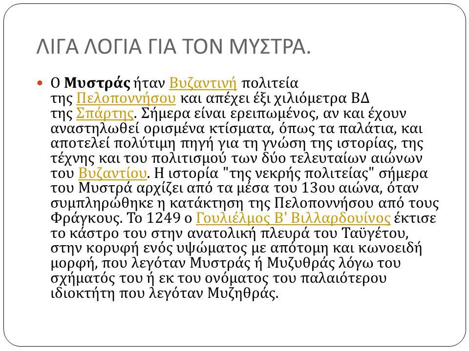 ΛΙΓΑ ΛΟΓΙΑ ΓΙΑ ΤΟΝ ΜΥΣΤΡΑ.  Ο Μυστράς ήταν Βυζαντινή πολιτεία της Πελοποννήσου και απέχει έξι χιλιόμετρα ΒΔ της Σπάρτης. Σήμερα είναι ερειπωμένος, αν