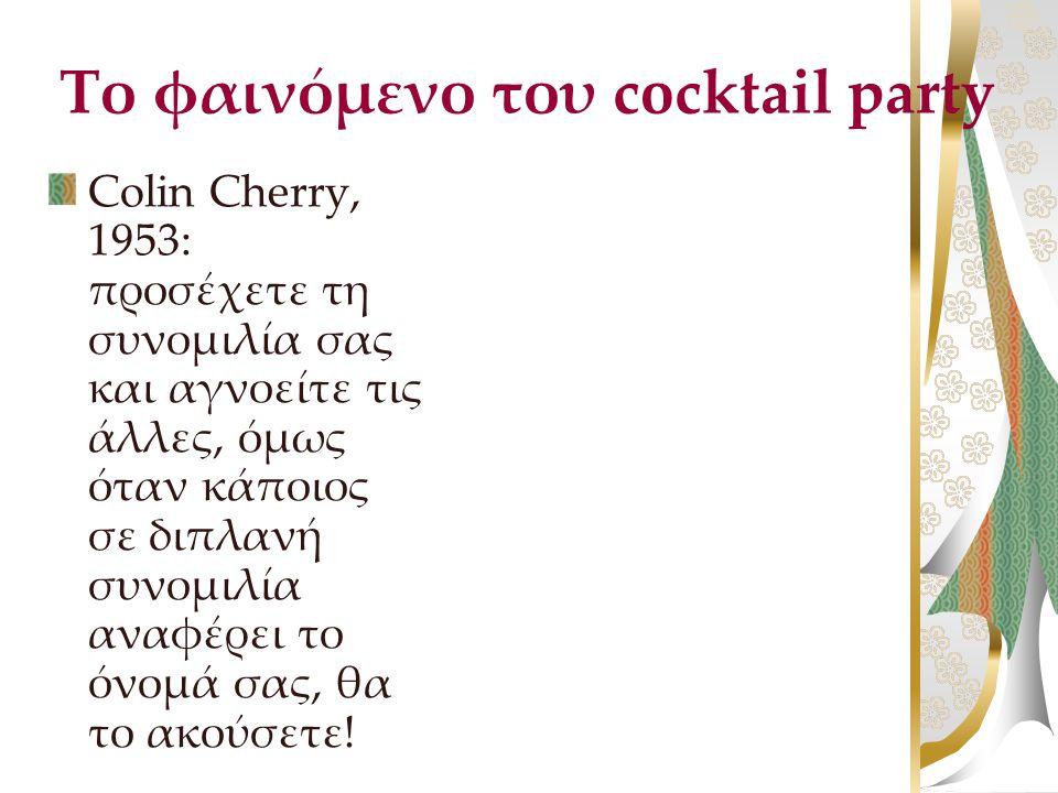 Το φαινόμενο του cocktail party Colin Cherry, 1953: προσέχετε τη συνομιλία σας και αγνοείτε τις άλλες, όμως όταν κάποιος σε διπλανή συνομιλία αναφέρει