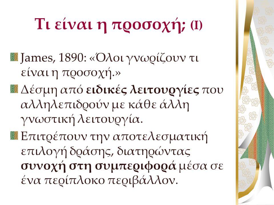 Τι είναι η προσοχή; (Ι) James, 1890: «Όλοι γνωρίζουν τι είναι η προσοχή.» Δέσμη από ειδικές λειτουργίες που αλληλεπιδρούν με κάθε άλλη γνωστική λειτου