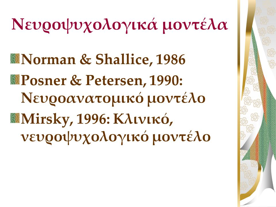 Νευροψυχολογικά μοντέλα Norman & Shallice, 1986 Posner & Petersen, 1990: Νευροανατομικό μοντέλο Mirsky, 1996: Κλινικό, νευροψυχολογικό μοντέλο