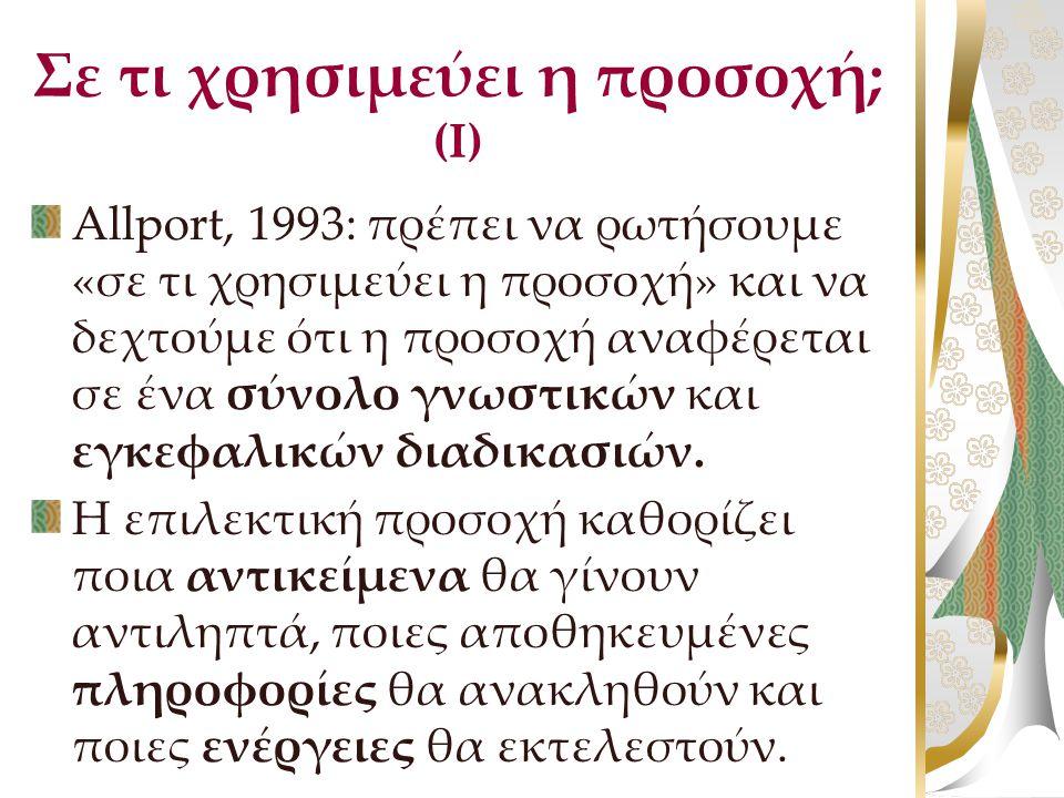 Σε τι χρησιμεύει η προσοχή; (Ι) Allport, 1993: πρέπει να ρωτήσουμε «σε τι χρησιμεύει η προσοχή» και να δεχτούμε ότι η προσοχή αναφέρεται σε ένα σύνολο