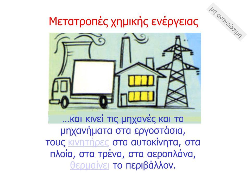 Με την καύση των ορυκτών καυσίμων η χημική ενέργεια μετατρέπεται σε ενέργεια κίνησης και σε θερμότητα στις ατμομηχανές, στους βενζινοκινητήρες και στις πετρελαιομηχανές…ατμομηχανέςπετρελαιομηχανές Μετατροπές χημικής ενέργειας μη ανανεώσιμη