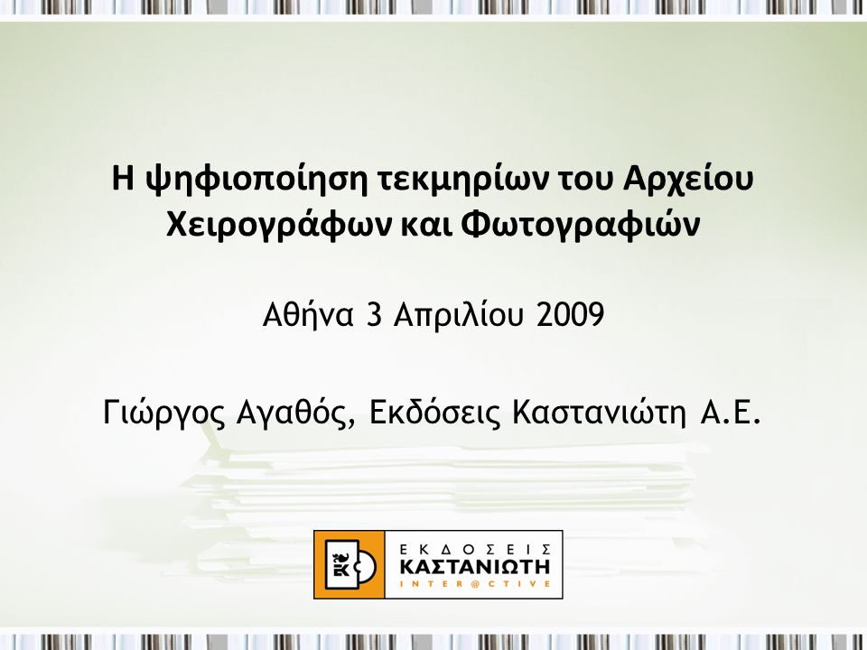 Η ψηφιοποίηση τεκμηρίων του Αρχείου Χειρογράφων και Φωτογραφιών Αθήνα 3 Απριλίου 2009 Γιώργος Αγαθός, Εκδόσεις Καστανιώτη Α.Ε.