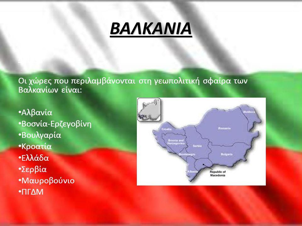 ΒΑΛΚΑΝΙΑ Χώρες Οι χώρες που περιλα μ βάνονται στη γεωπολιτική σφαίρα των Βαλκανίων είναι: • Αλβανία • Βοσνία-Ερζεγοβίνη • Βουλγαρία • Κροατία • Ελλάδα