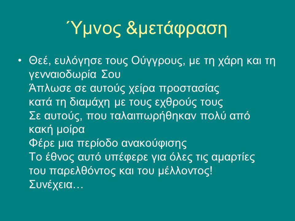 Ύμνος &μετάφραση •Θεέ, ευλόγησε τους Ούγγρους, με τη χάρη και τη γενναιοδωρία Σου Άπλωσε σε αυτούς χείρα προστασίας κατά τη διαμάχη με τους εχθρούς το